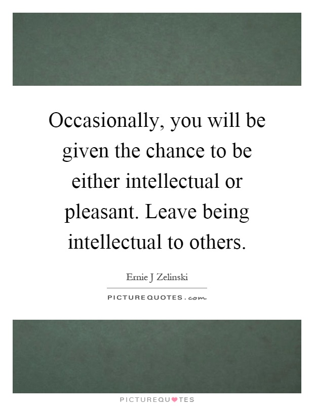 Occasionally, you will be given the chance to be either intellectual or pleasant. Leave being intellectual to others Picture Quote #1