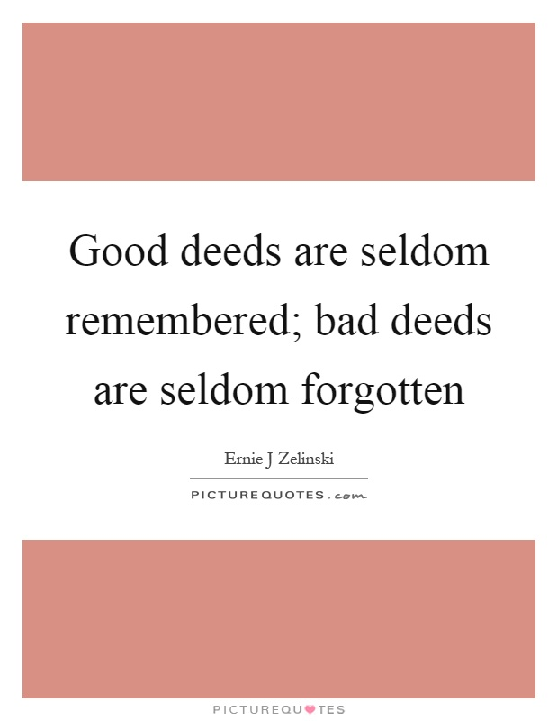 Good deeds are seldom remembered; bad deeds are seldom forgotten Picture Quote #1