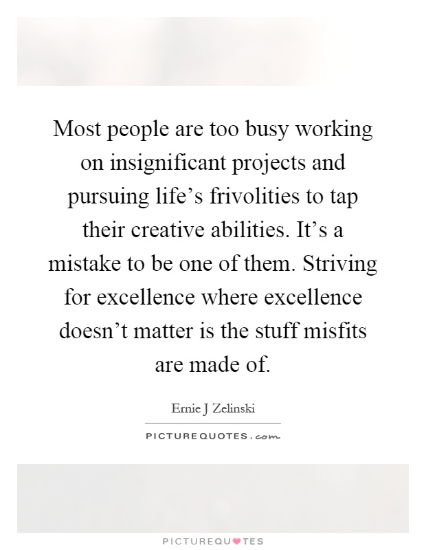 Most people are too busy working on insignificant projects and pursuing life's frivolities to tap their creative abilities. It's a mistake to be one of them. Striving for excellence where excellence doesn't matter is the stuff misfits are made of Picture Quote #1
