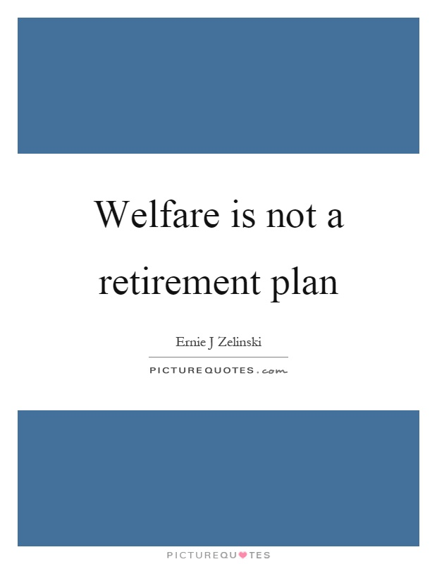Welfare is not a retirement plan Picture Quote #1