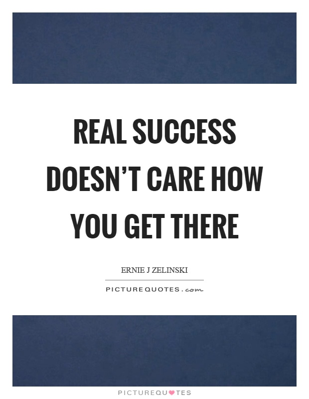 Real success doesn't care how you get there Picture Quote #1