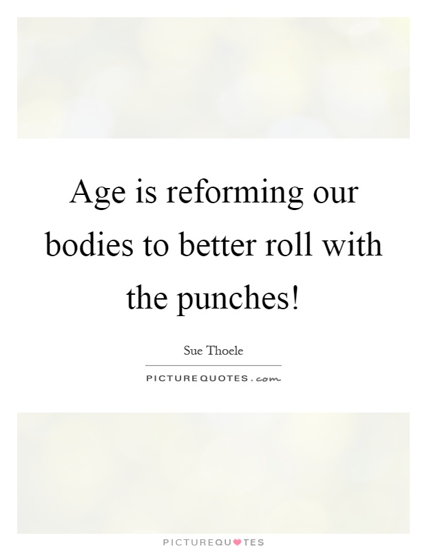 Age is reforming our bodies to better roll with the punches! Picture Quote #1