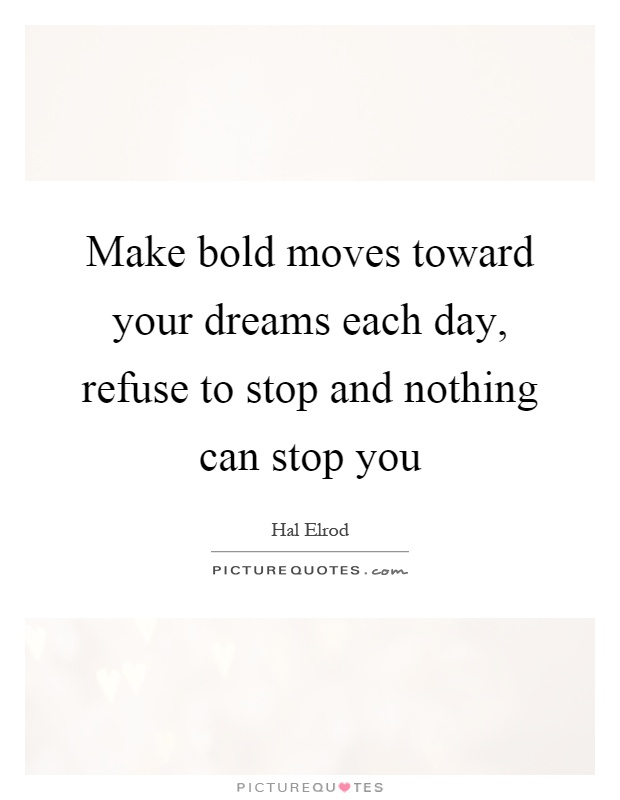 Make bold moves toward your dreams each day, refuse to stop and nothing can stop you Picture Quote #1