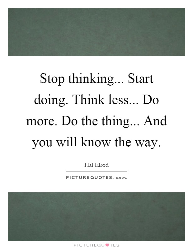 Stop thinking... Start doing. Think less... Do more. Do the thing... And you will know the way Picture Quote #1
