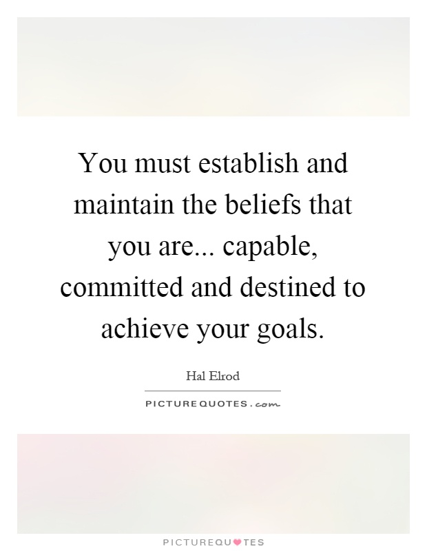You must establish and maintain the beliefs that you are... capable, committed and destined to achieve your goals Picture Quote #1
