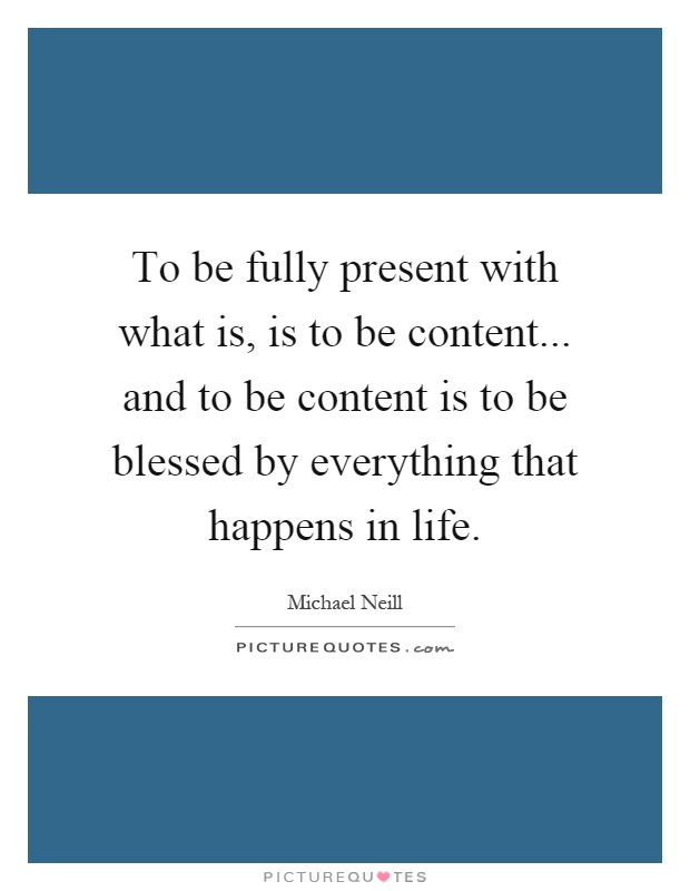To be fully present with what is, is to be content... and to be content is to be blessed by everything that happens in life Picture Quote #1