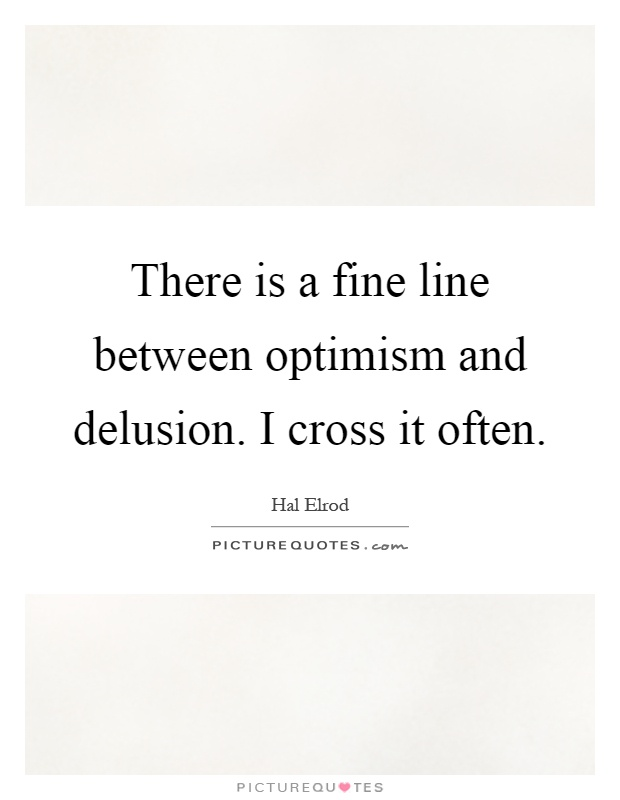 There is a fine line between optimism and delusion. I cross it often Picture Quote #1