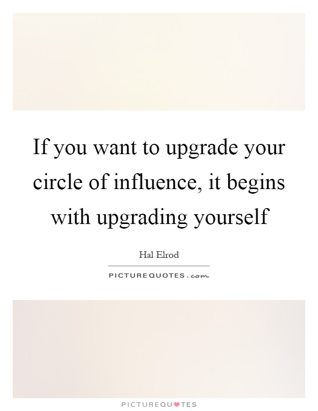 If you want to upgrade your circle of influence, it begins with upgrading yourself Picture Quote #1