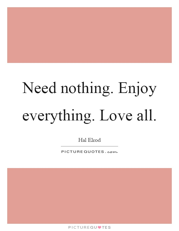 Need nothing. Enjoy everything. Love all Picture Quote #1