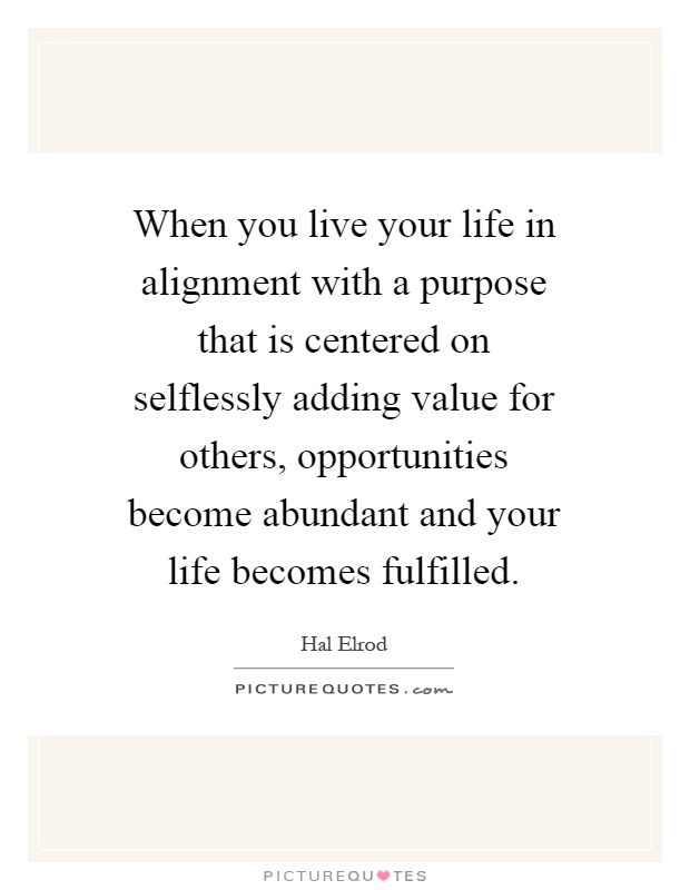 When you live your life in alignment with a purpose that is centered on selflessly adding value for others, opportunities become abundant and your life becomes fulfilled Picture Quote #1
