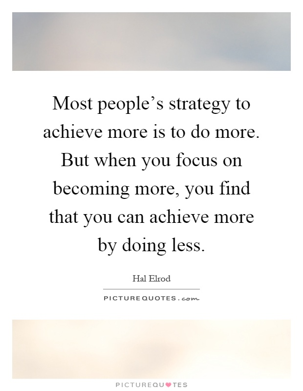 Most people's strategy to achieve more is to do more. But when you focus on becoming more, you find that you can achieve more by doing less Picture Quote #1