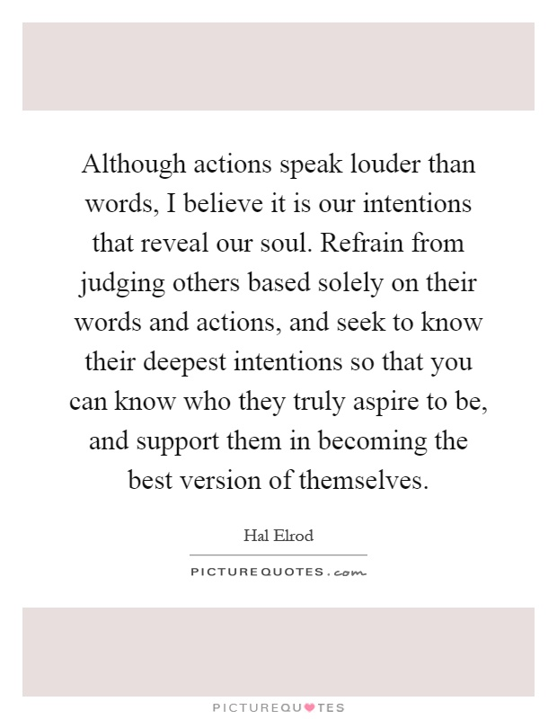 Although actions speak louder than words, I believe it is our intentions that reveal our soul. Refrain from judging others based solely on their words and actions, and seek to know their deepest intentions so that you can know who they truly aspire to be, and support them in becoming the best version of themselves Picture Quote #1