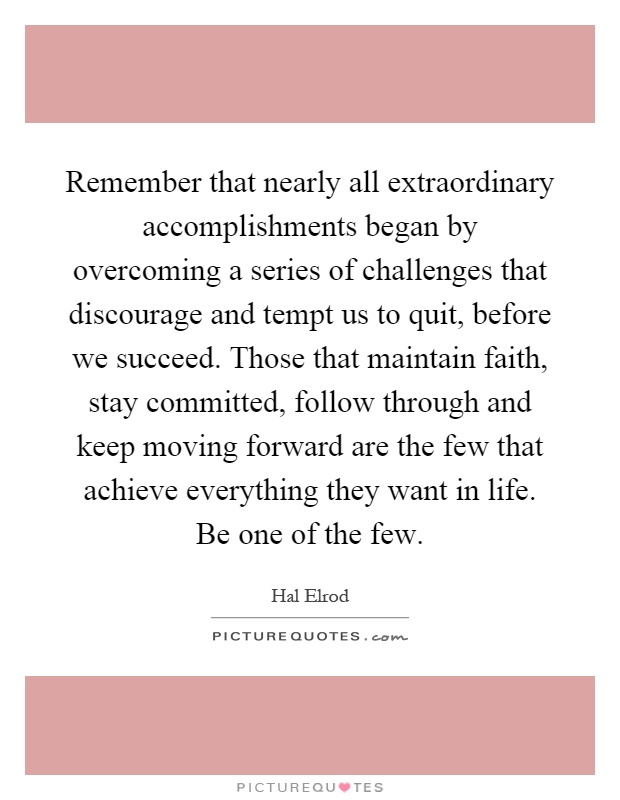 Remember that nearly all extraordinary accomplishments began by overcoming a series of challenges that discourage and tempt us to quit, before we succeed. Those that maintain faith, stay committed, follow through and keep moving forward are the few that achieve everything they want in life. Be one of the few Picture Quote #1