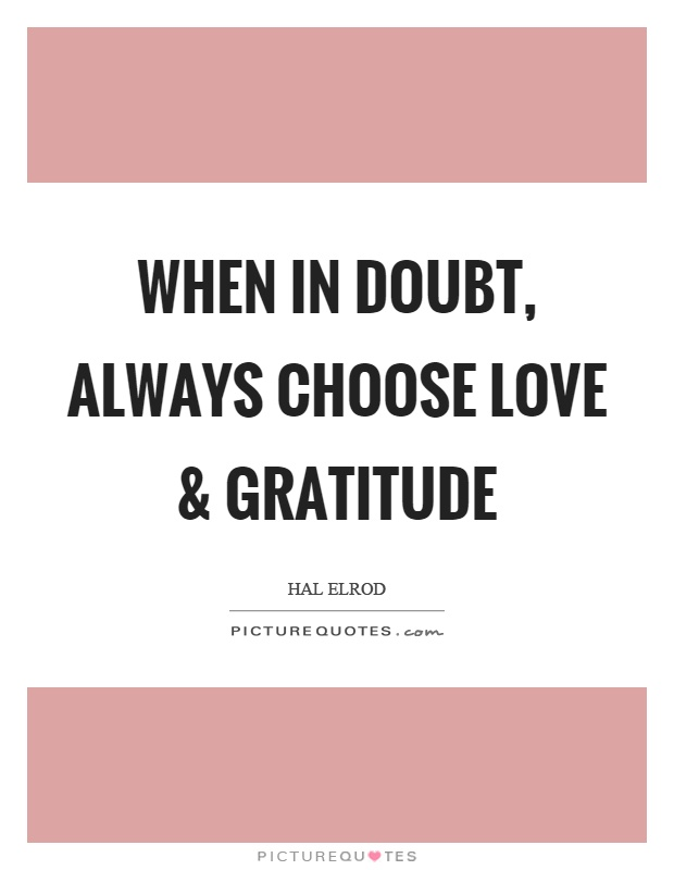 When in doubt, always choose love and gratitude Picture Quote #1
