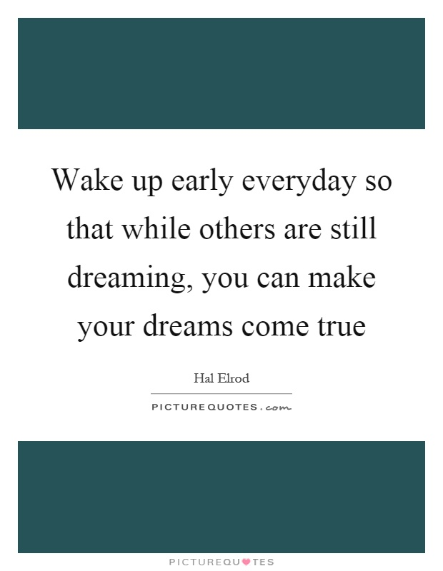 Wake up early everyday so that while others are still dreaming, you can make your dreams come true Picture Quote #1