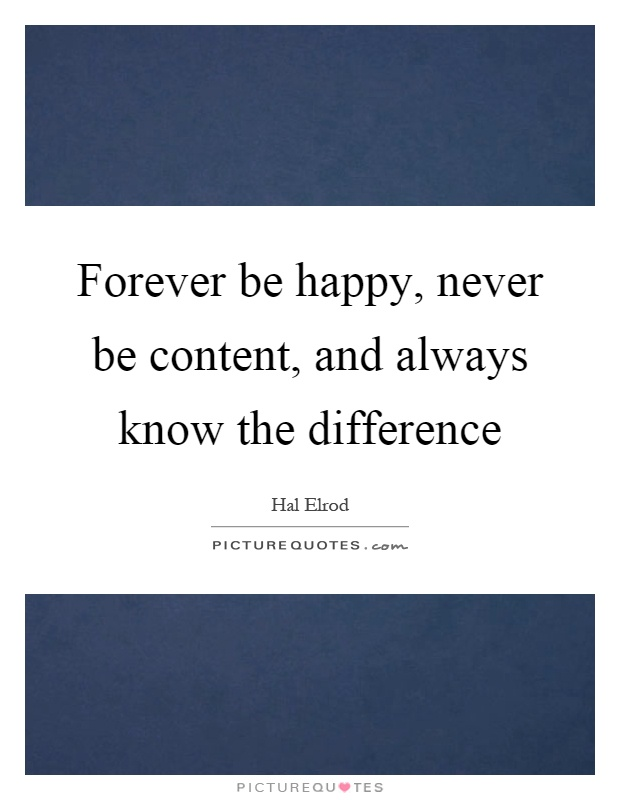 Forever be happy, never be content, and always know the difference Picture Quote #1