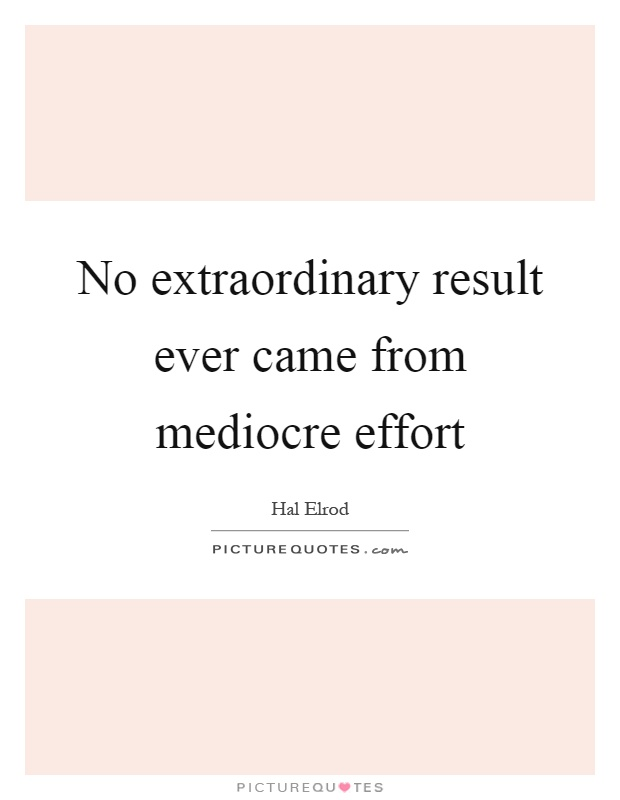No extraordinary result ever came from mediocre effort Picture Quote #1