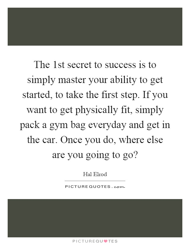 The 1st secret to success is to simply master your ability to get started, to take the first step. If you want to get physically fit, simply pack a gym bag everyday and get in the car. Once you do, where else are you going to go? Picture Quote #1