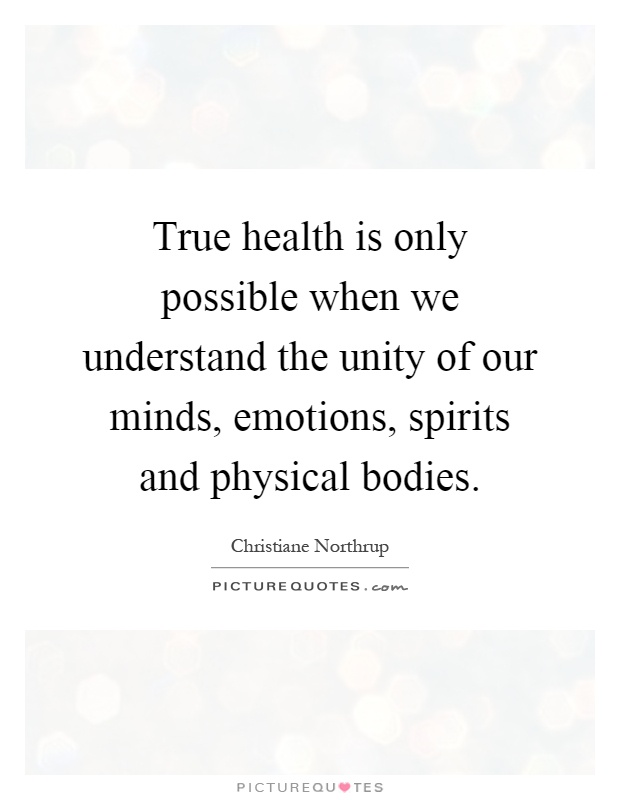 True health is only possible when we understand the unity of our minds, emotions, spirits and physical bodies Picture Quote #1