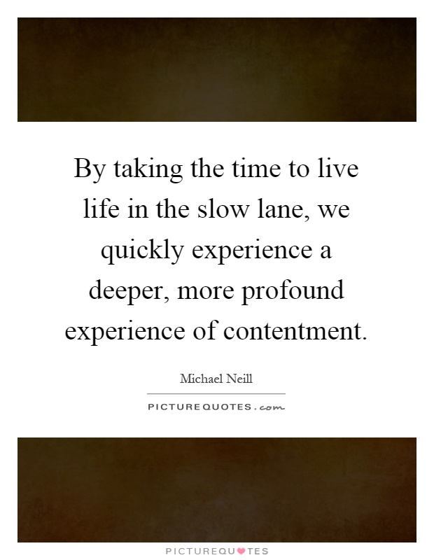 By taking the time to live life in the slow lane, we quickly experience a deeper, more profound experience of contentment Picture Quote #1