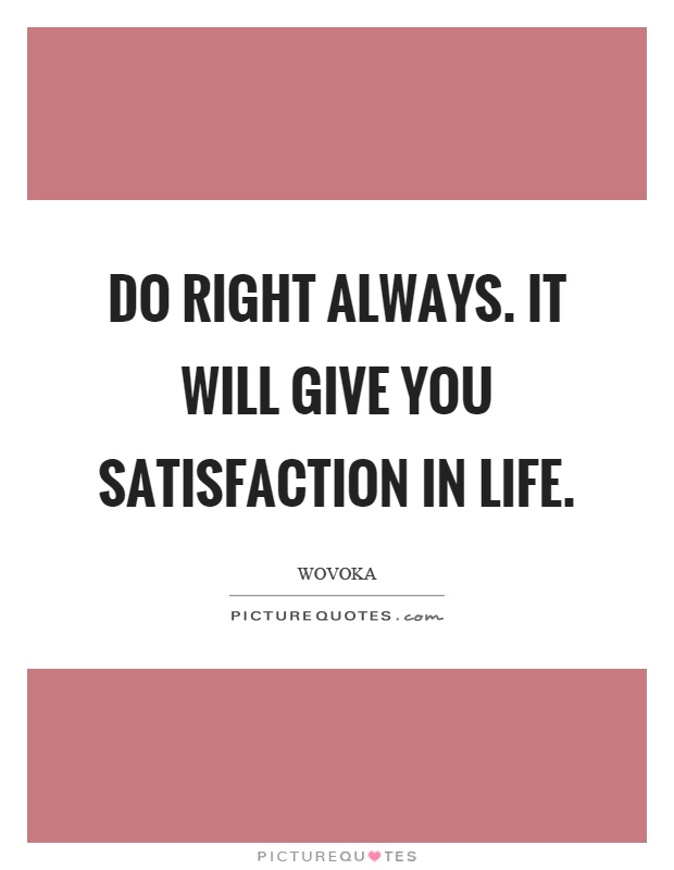 Do right always. It will give you satisfaction in life Picture Quote #1