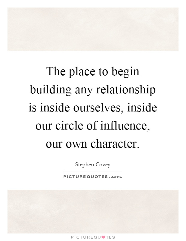 The place to begin building any relationship is inside ourselves, inside our circle of influence, our own character Picture Quote #1