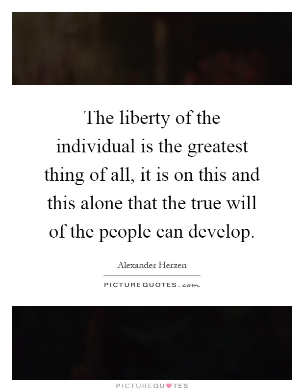 The liberty of the individual is the greatest thing of all, it is on this and this alone that the true will of the people can develop Picture Quote #1
