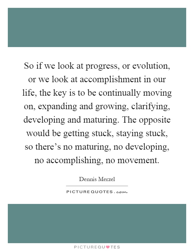 So if we look at progress, or evolution, or we look at accomplishment in our life, the key is to be continually moving on, expanding and growing, clarifying, developing and maturing. The opposite would be getting stuck, staying stuck, so there's no maturing, no developing, no accomplishing, no movement Picture Quote #1