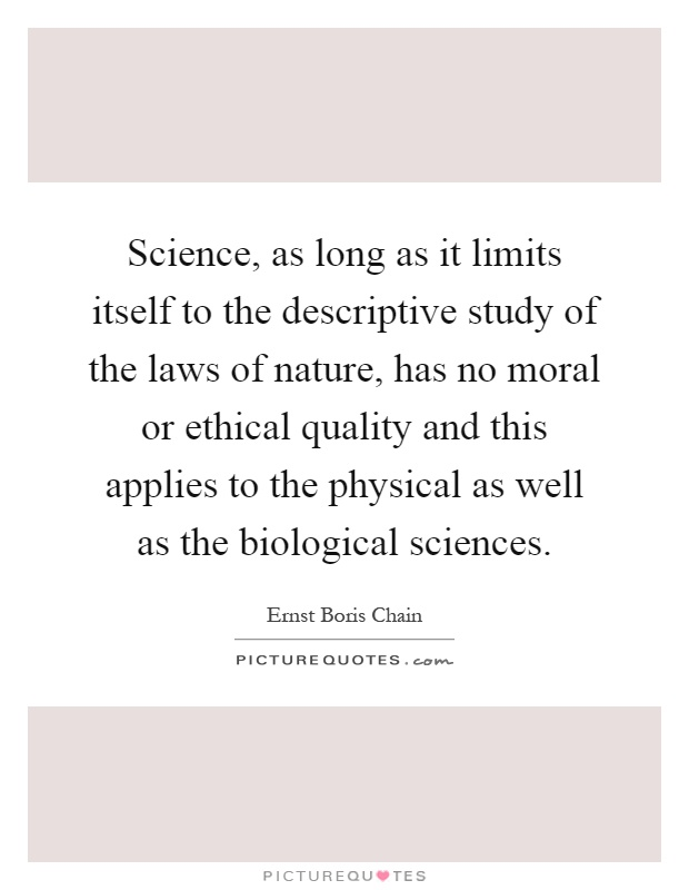 Science, as long as it limits itself to the descriptive study of the laws of nature, has no moral or ethical quality and this applies to the physical as well as the biological sciences Picture Quote #1