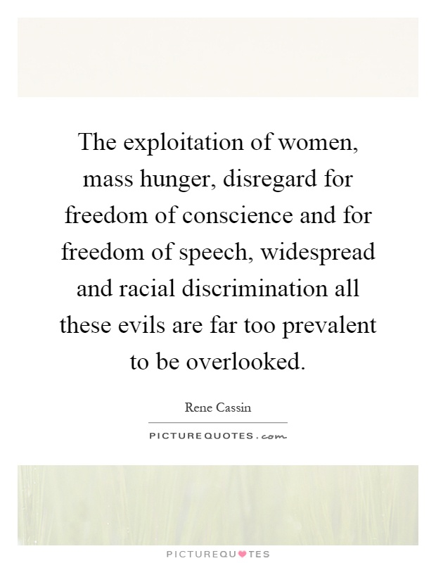 The exploitation of women, mass hunger, disregard for freedom of conscience and for freedom of speech, widespread and racial discrimination all these evils are far too prevalent to be overlooked Picture Quote #1