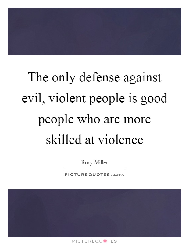 The only defense against evil, violent people is good people who are more skilled at violence Picture Quote #1