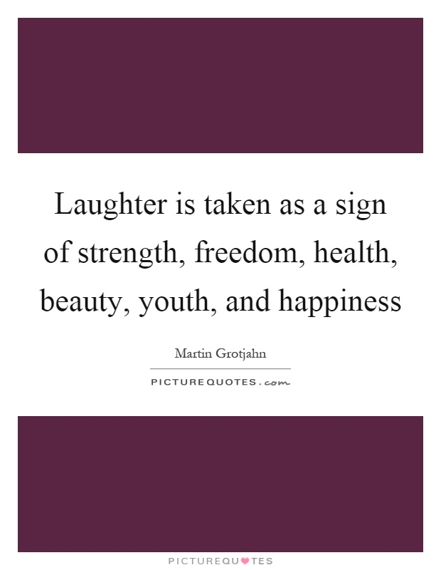 Laughter is taken as a sign of strength, freedom, health, beauty, youth, and happiness Picture Quote #1