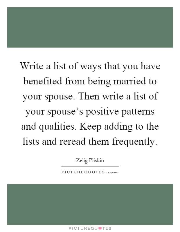 Write a list of ways that you have benefited from being married to your spouse. Then write a list of your spouse's positive patterns and qualities. Keep adding to the lists and reread them frequently Picture Quote #1