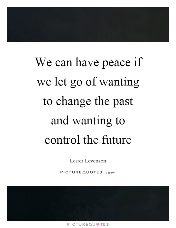 We can have peace if we let go of wanting to change the past and wanting to control the future Picture Quote #1
