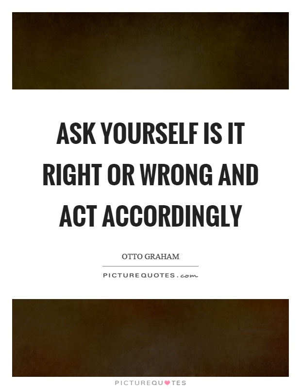 Ask yourself is it right or wrong and act accordingly Picture Quote #1
