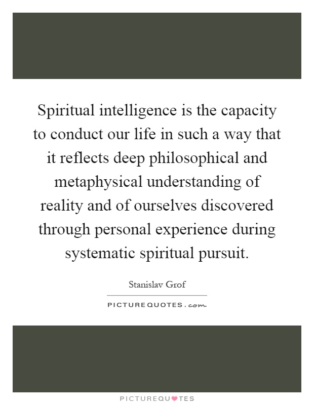 Spiritual intelligence is the capacity to conduct our life in such a way that it reflects deep philosophical and metaphysical understanding of reality and of ourselves discovered through personal experience during systematic spiritual pursuit Picture Quote #1