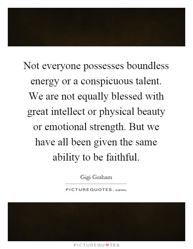 Not everyone possesses boundless energy or a conspicuous talent. We are not equally blessed with great intellect or physical beauty or emotional strength. But we have all been given the same ability to be faithful Picture Quote #1
