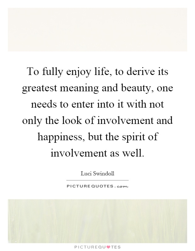 To fully enjoy life, to derive its greatest meaning and beauty, one needs to enter into it with not only the look of involvement and happiness, but the spirit of involvement as well Picture Quote #1