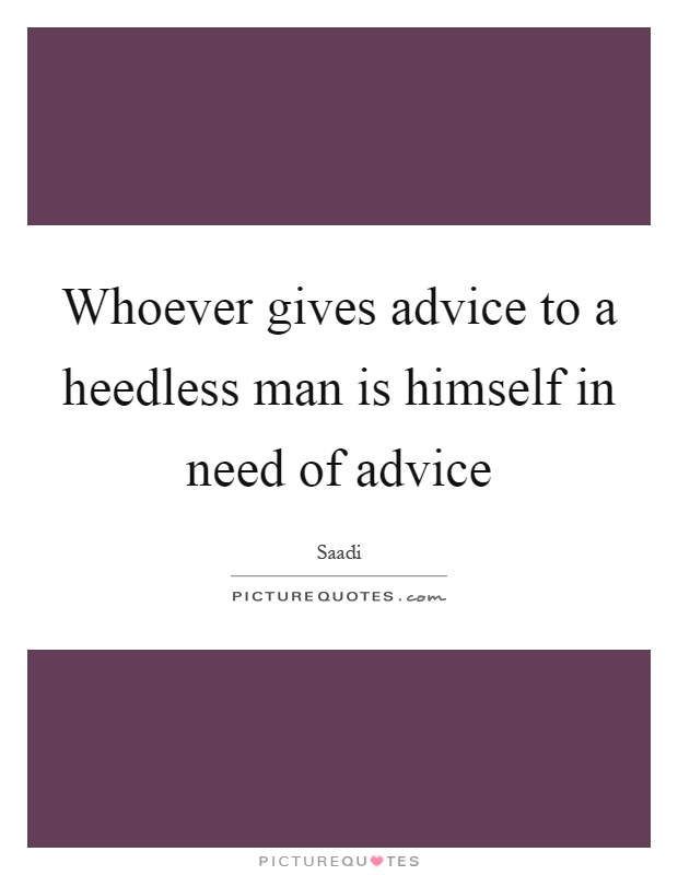Whoever gives advice to a heedless man is himself in need of advice Picture Quote #1
