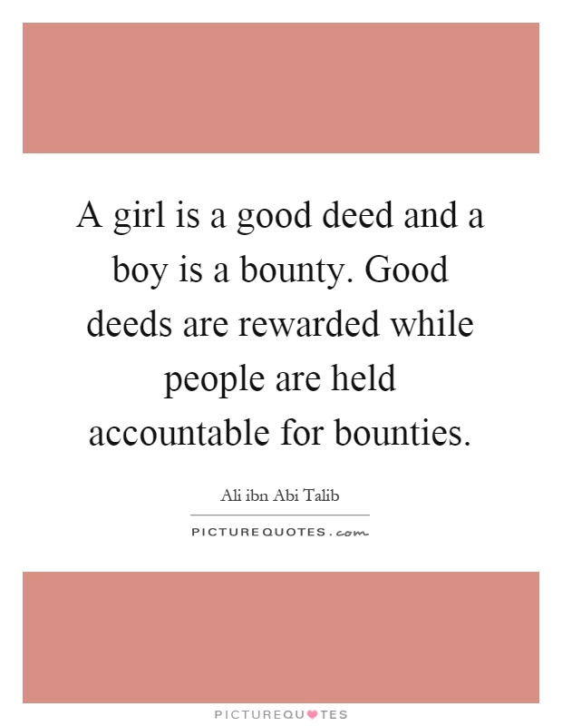 A girl is a good deed and a boy is a bounty. Good deeds are rewarded while people are held accountable for bounties Picture Quote #1