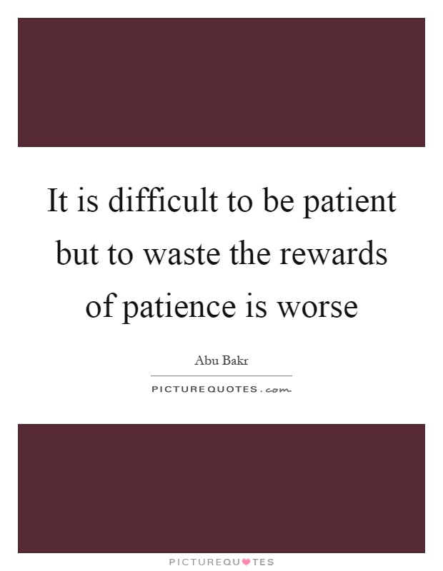 It is difficult to be patient but to waste the rewards of patience is worse Picture Quote #1
