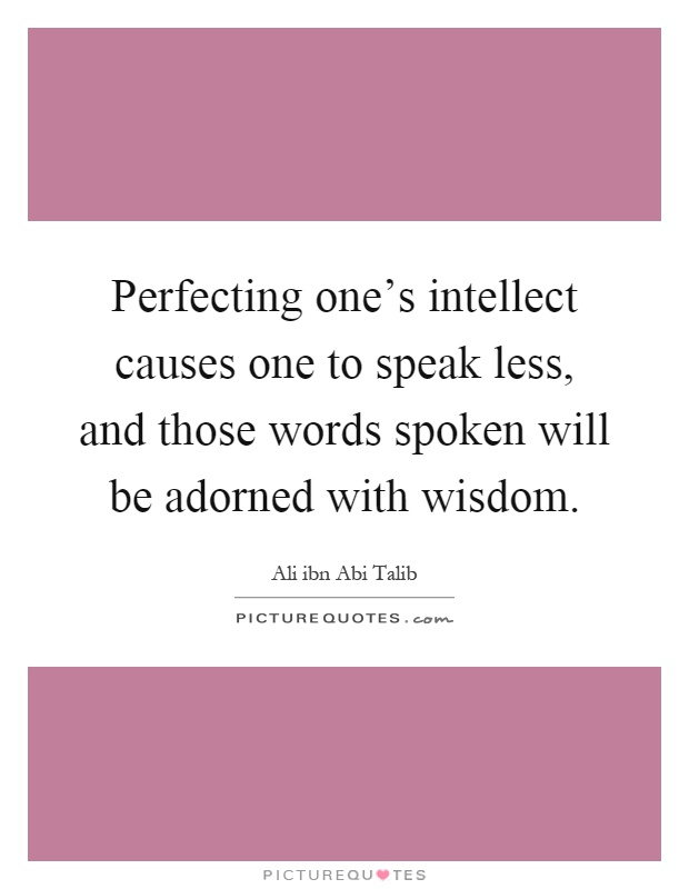 Perfecting one's intellect causes one to speak less, and those words spoken will be adorned with wisdom Picture Quote #1