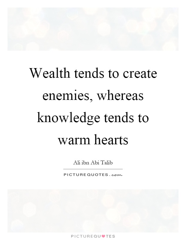 Wealth tends to create enemies, whereas knowledge tends to warm hearts Picture Quote #1
