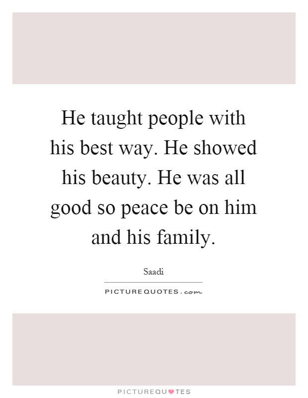 He taught people with his best way. He showed his beauty. He was all good so peace be on him and his family Picture Quote #1