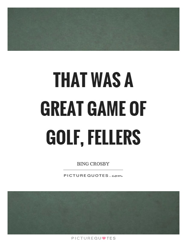 That was a great game of golf, fellers Picture Quote #1
