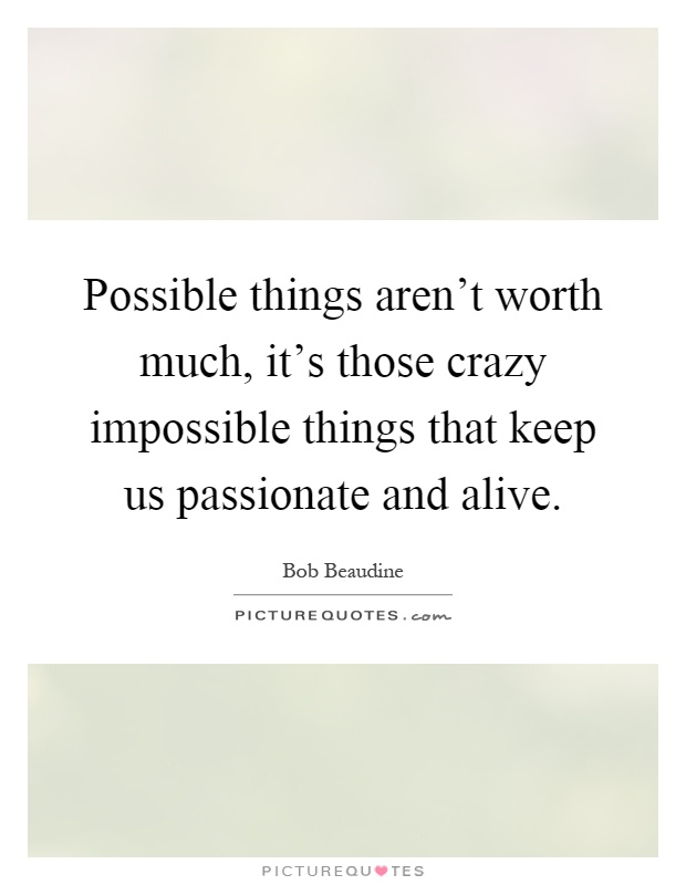 Possible things aren't worth much, it's those crazy impossible things that keep us passionate and alive Picture Quote #1