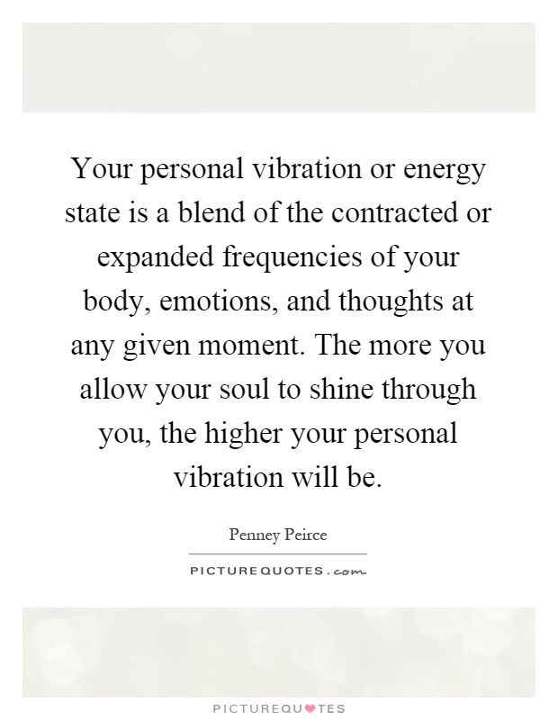 Your personal vibration or energy state is a blend of the contracted or expanded frequencies of your body, emotions, and thoughts at any given moment. The more you allow your soul to shine through you, the higher your personal vibration will be Picture Quote #1