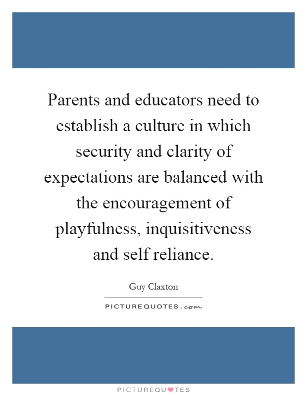 Parents and educators need to establish a culture in which security and clarity of expectations are balanced with the encouragement of playfulness, inquisitiveness and self reliance Picture Quote #1
