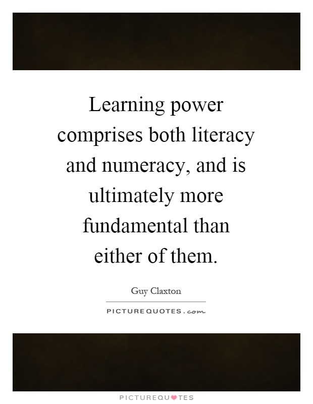 Learning power comprises both literacy and numeracy, and is ultimately more fundamental than either of them Picture Quote #1