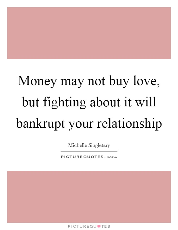 Money may not buy love, but fighting about it will bankrupt your relationship Picture Quote #1